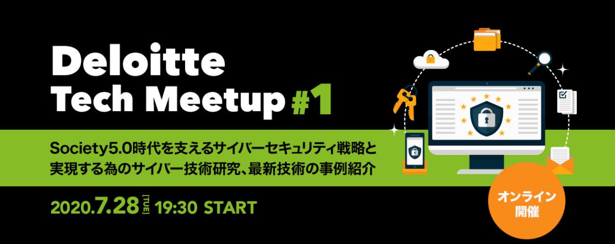 【オンライン開催】 Deloitte Tech Meetup #1 - Society5.0時代を支えるサイバーセキュリティ戦略と実現する為のサイバー技術研究、最新技術の事例紹介 -