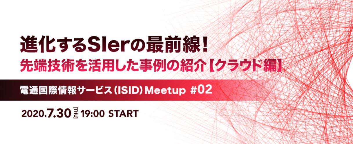 【オンライン開催】【クラウド編】進化するSIerの最前線!先端技術を活用した事例の紹介  - 電通国際情報サービス(ISID)Meetup #02 -