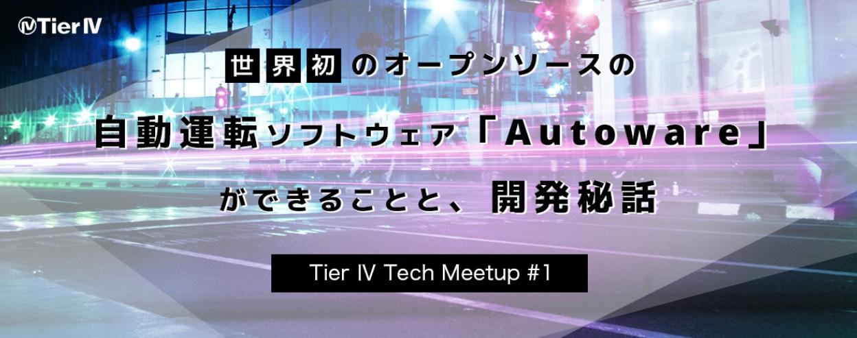 【増席しました!】Tier Ⅳ Tech Meetup #1 - 世界初のオープンソースの自動運転ソフトウェア「Autoware」ができることと、開発秘話 -