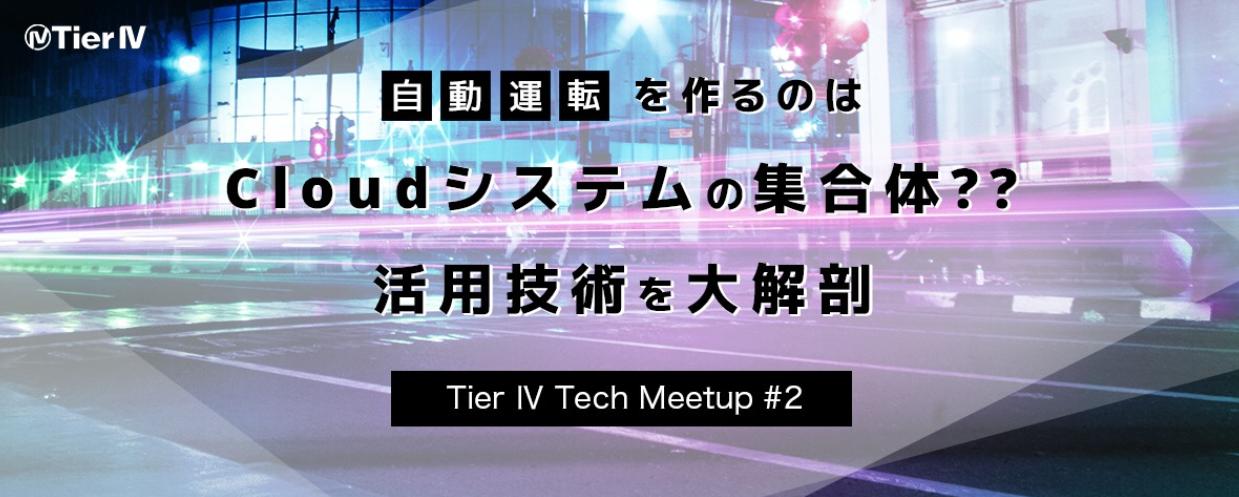【増席しました!】Tier Ⅳ Tech Meetup #2 - 自動運転を作るのはCloudシステムの集合体?? 活用技術を大解剖 -